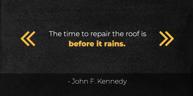 The time to repair the roof is before it rains. -JFK